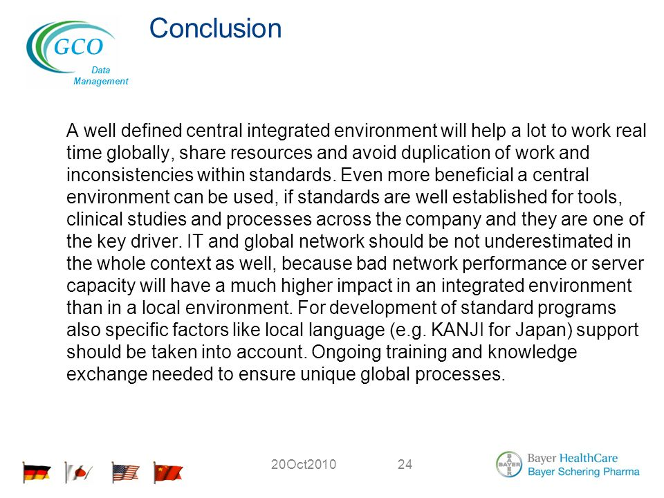 GCO Data Management 20Oct201024 Conclusion A well defined central integrated environment will help a lot to work real time globally, share resources and avoid duplication of work and inconsistencies within standards.