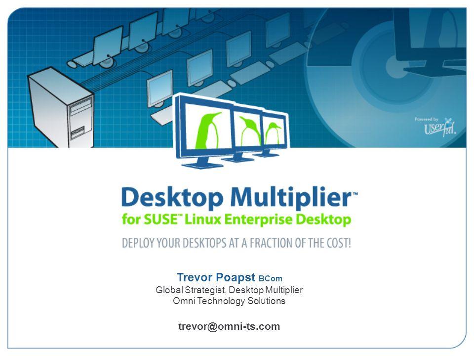 Trevor Poapst BCom Global Strategist, Desktop Multiplier Omni Technology Solutions trevor@omni-ts.com Desktop Multiplier for SUSE Linux Enterprise Des