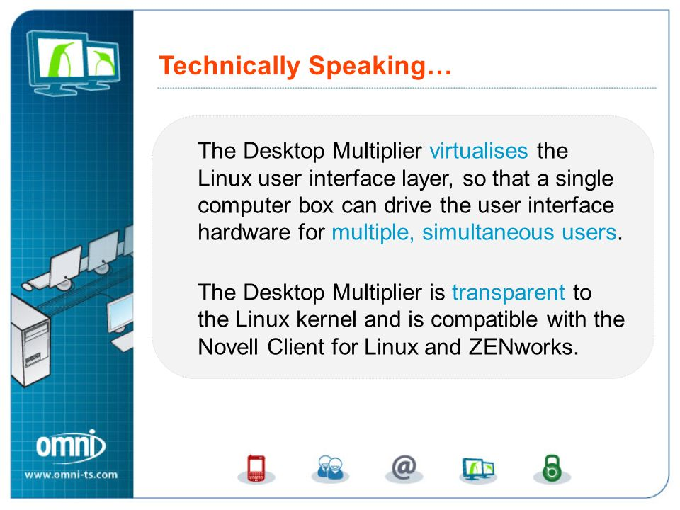 The Desktop Multiplier virtualises the Linux user interface layer, so that a single computer box can drive the user interface hardware for multiple, s