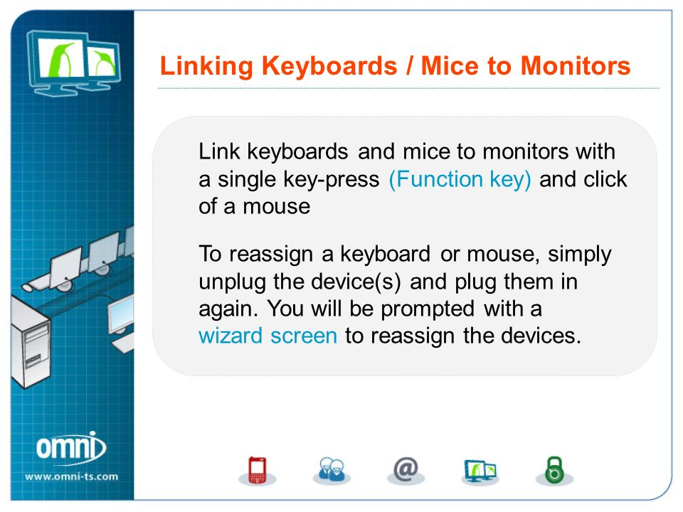 Link keyboards and mice to monitors with a single key-press (Function key) and click of a mouse To reassign a keyboard or mouse, simply unplug the dev