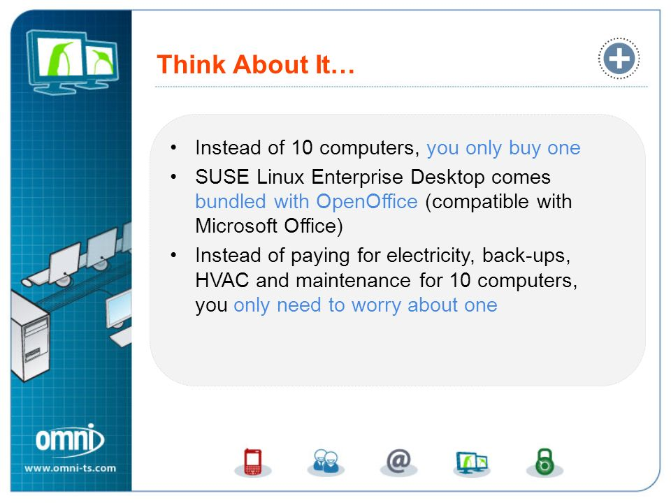 Think About It… Instead of 10 computers, you only buy one SUSE Linux Enterprise Desktop comes bundled with OpenOffice (compatible with Microsoft Offic