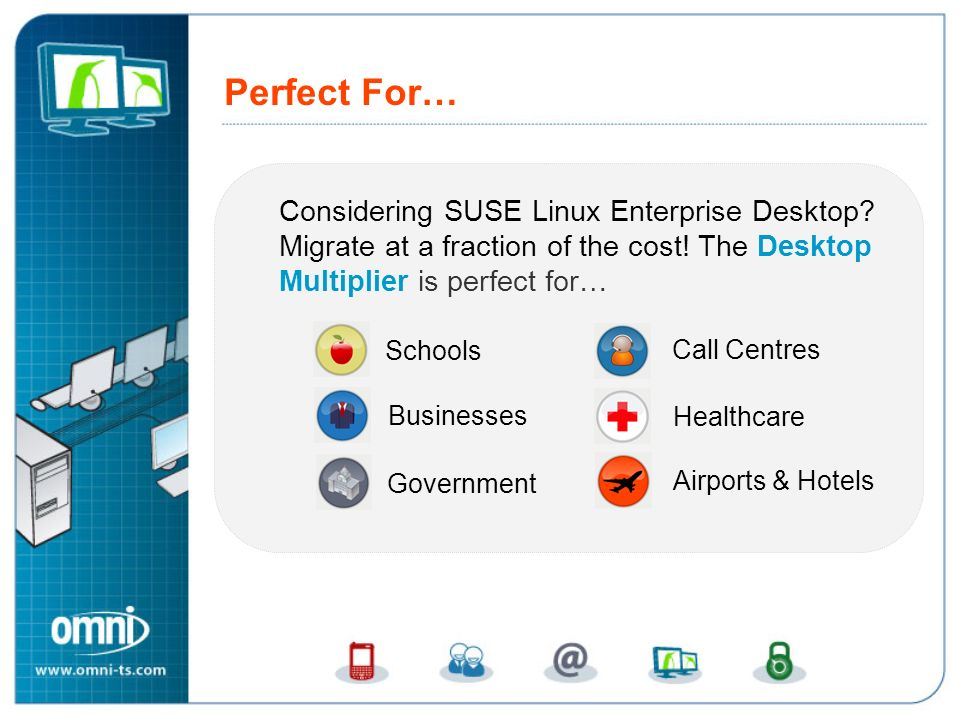 Perfect For… Considering SUSE Linux Enterprise Desktop? Migrate at a fraction of the cost! The Desktop Multiplier is perfect for… Schools Call Centres