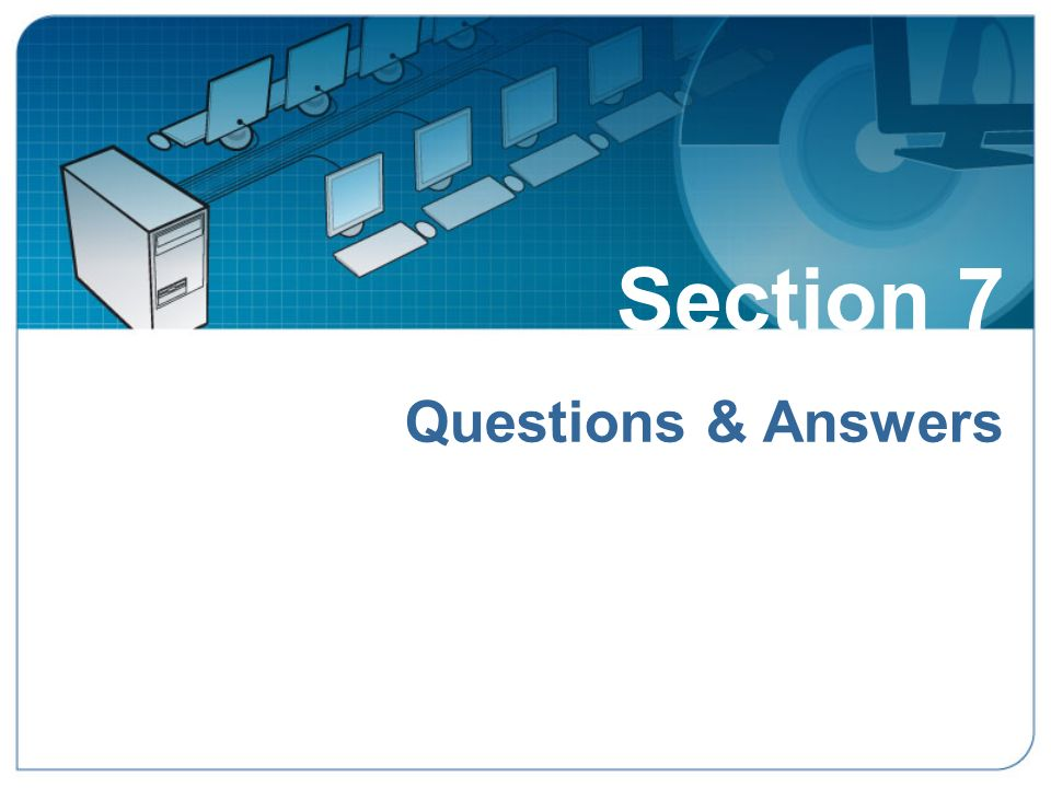 Section 7 Questions & Answers Section 7: Questions & Answers