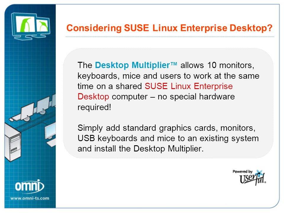 Considering SUSE Linux Enterprise Desktop? The Desktop Multiplier allows 10 monitors, keyboards, mice and users to work at the same time on a shared S