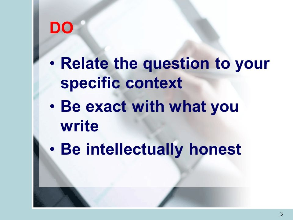 3 Relate the question to your specific context Be exact with what you write Be intellectually honest