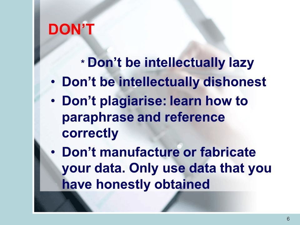 6 DONT * Dont be intellectually lazy Dont be intellectually dishonest Dont plagiarise: learn how to paraphrase and reference correctly Dont manufacture or fabricate your data.