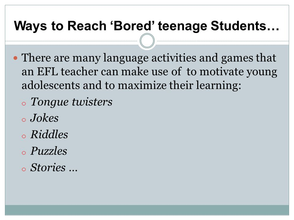 Ways to Reach Bored teenage Students… There are many language activities and games that an EFL teacher can make use of to motivate young adolescents and to maximize their learning: o Tongue twisters o Jokes o Riddles o Puzzles o Stories …