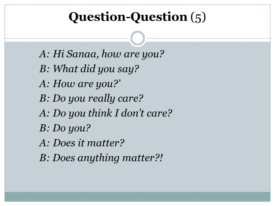 Question-Question (5) A: Hi Sanaa, how are you. B: What did you say.