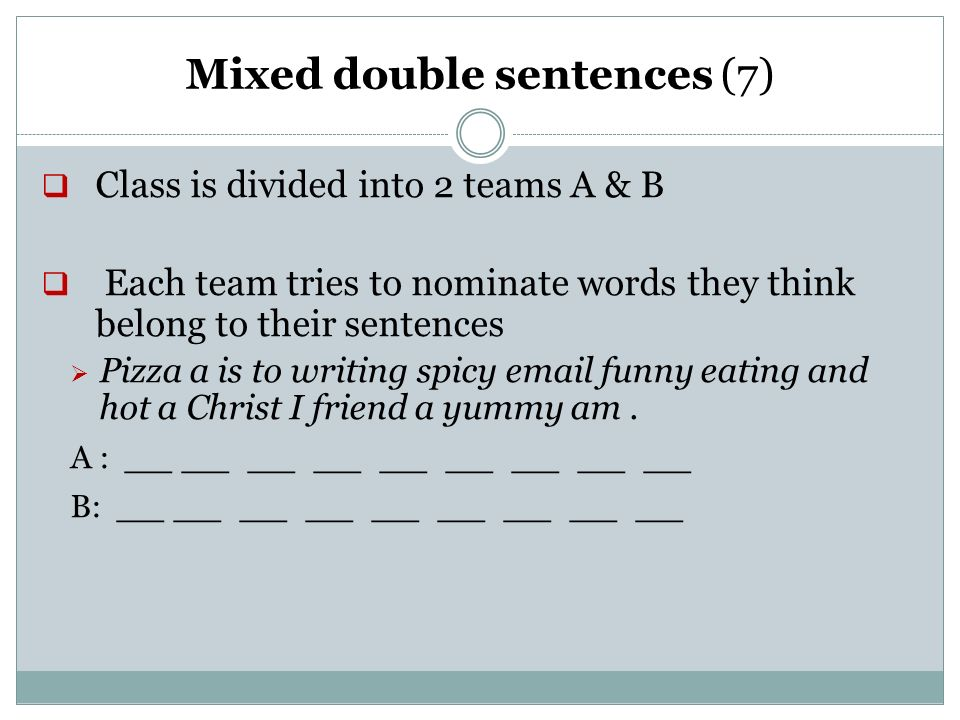 Mixed double sentences (7) Class is divided into 2 teams A & B Each team tries to nominate words they think belong to their sentences Pizza a is to writing spicy email funny eating and hot a Christ I friend a yummy am.