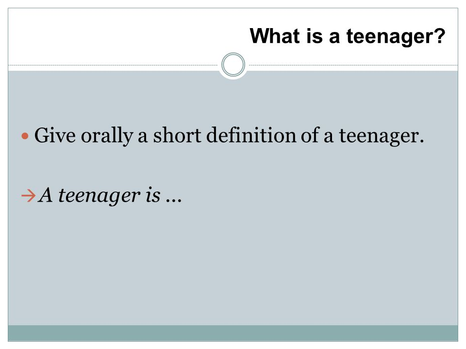 What is a teenager Give orally a short definition of a teenager. A teenager is...
