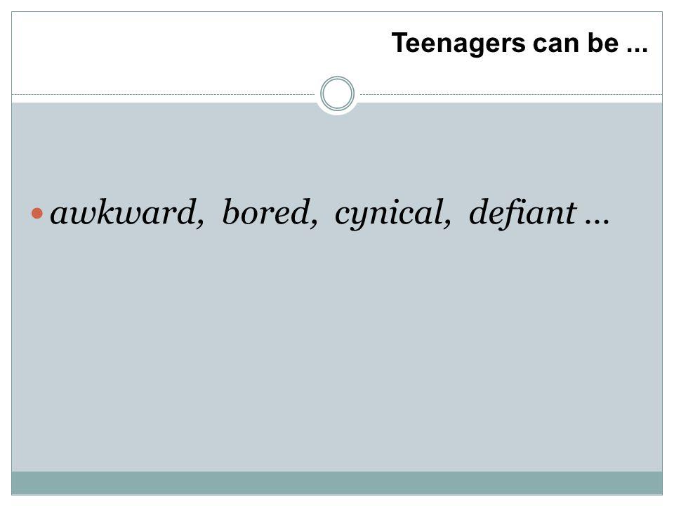 Teenagers can be... awkward, bored, cynical, defiant …
