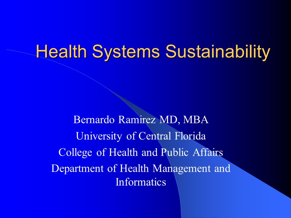 Health Systems Sustainability Health Systems Sustainability Bernardo Ramirez MD, MBA University of Central Florida College of Health and Public Affairs Department of Health Management and Informatics