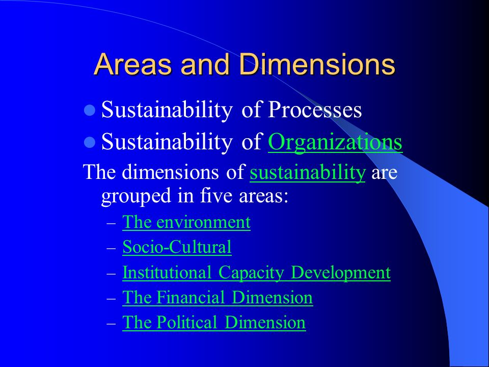 Areas and Dimensions Sustainability of Processes Sustainability of OrganizationsOrganizations The dimensions of sustainability are grouped in five areas:sustainability – The environment The environment – Socio-Cultural Socio-Cultural – Institutional Capacity Development Institutional Capacity Development – The Financial Dimension The Financial Dimension – The Political Dimension The Political Dimension