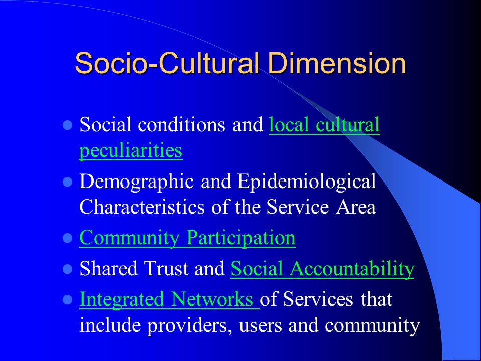 Socio-Cultural Dimension Social conditions and local cultural peculiaritieslocal cultural peculiarities Demographic and Epidemiological Characteristics of the Service Area Community Participation Shared Trust and Social AccountabilitySocial Accountability Integrated Networks of Services that include providers, users and community Integrated Networks