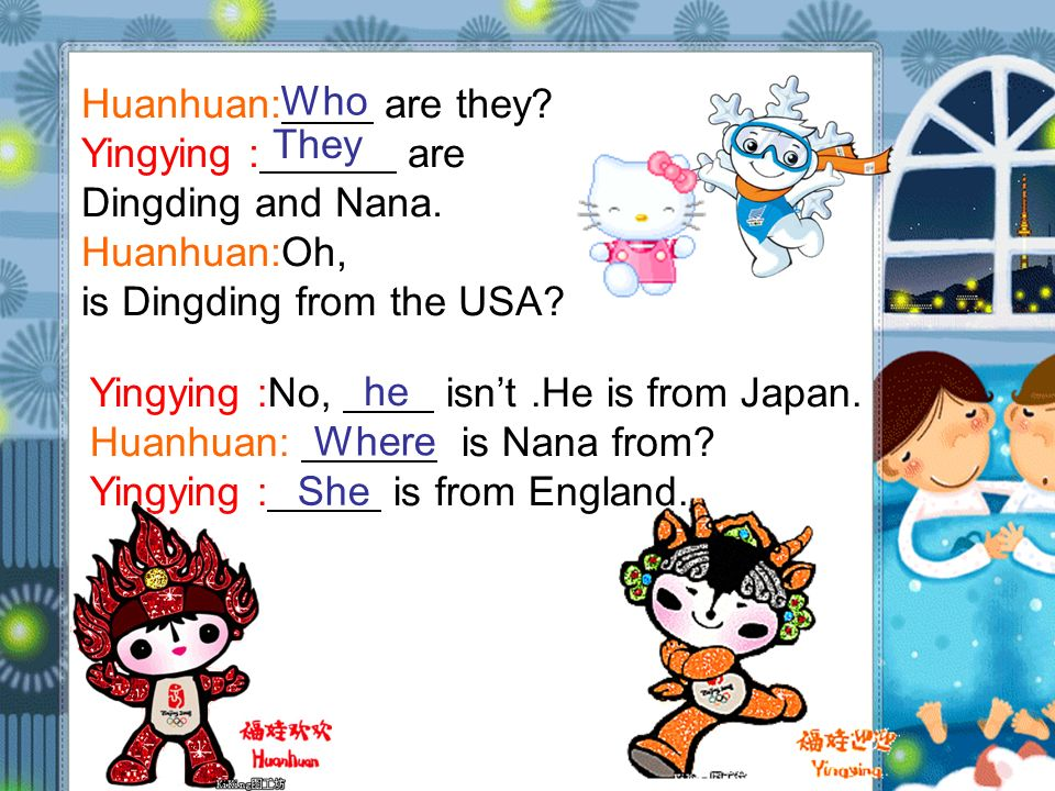 Huanhuan: are they? Yingying : are Dingding and Nana. Huanhuan:Oh, is Dingding from the USA? Yingying :No, isnt.He is from Japan. Huanhuan: is Nana fr