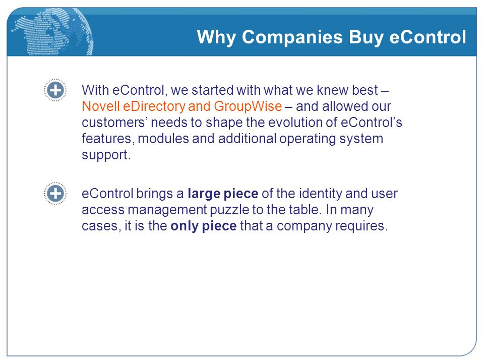 Why Companies Buy eControl With eControl, we started with what we knew best – Novell eDirectory and GroupWise – and allowed our customers needs to shape the evolution of eControls features, modules and additional operating system support.