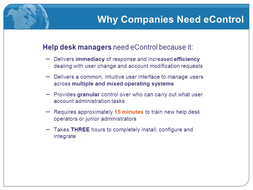 Why Companies Need eControl Help desk managers need eControl because it: – Delivers immediacy of response and increased efficiency dealing with user change and account modification requests – Delivers a common, intuitive user interface to manage users across multiple and mixed operating systems – Provides granular control over who can carry out what user account administration tasks – Requires approximately 15 minutes to train new help desk operators or junior administrators – Takes THREE hours to completely install, configure and integrate