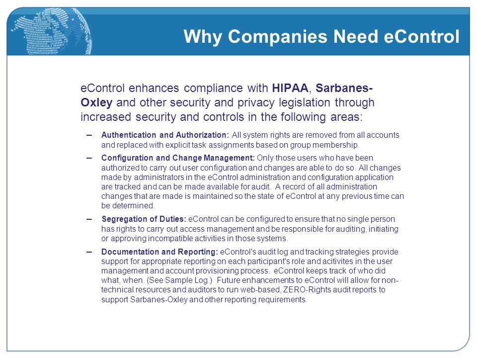 Why Companies Need eControl eControl enhances compliance with HIPAA, Sarbanes- Oxley and other security and privacy legislation through increased security and controls in the following areas: – Authentication and Authorization: All system rights are removed from all accounts and replaced with explicit task assignments based on group membership.