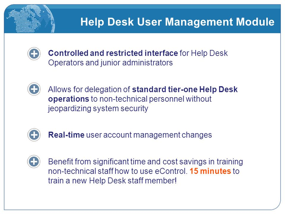 Help Desk User Management Module Controlled and restricted interface for Help Desk Operators and junior administrators Allows for delegation of standard tier-one Help Desk operations to non-technical personnel without jeopardizing system security Real-time user account management changes Benefit from significant time and cost savings in training non-technical staff how to use eControl.