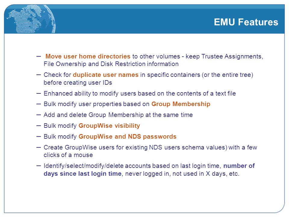 EMU Features – Move user home directories to other volumes - keep Trustee Assignments, File Ownership and Disk Restriction information – Check for duplicate user names in specific containers (or the entire tree) before creating user IDs – Enhanced ability to modify users based on the contents of a text file – Bulk modify user properties based on Group Membership – Add and delete Group Membership at the same time – Bulk modify GroupWise visibility – Bulk modify GroupWise and NDS passwords – Create GroupWise users for existing NDS users schema values) with a few clicks of a mouse – Identify/select/modify/delete accounts based on last login time, number of days since last login time, never logged in, not used in X days, etc.