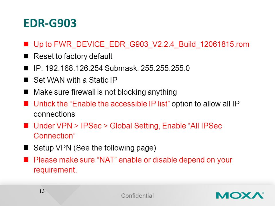 Confidential 13 EDR-G903 Up to FWR_DEVICE_EDR_G903_V2.2.4_Build_12061815.rom Reset to factory default IP: 192.168.126.254 Submask: 255.255.255.0 Set W