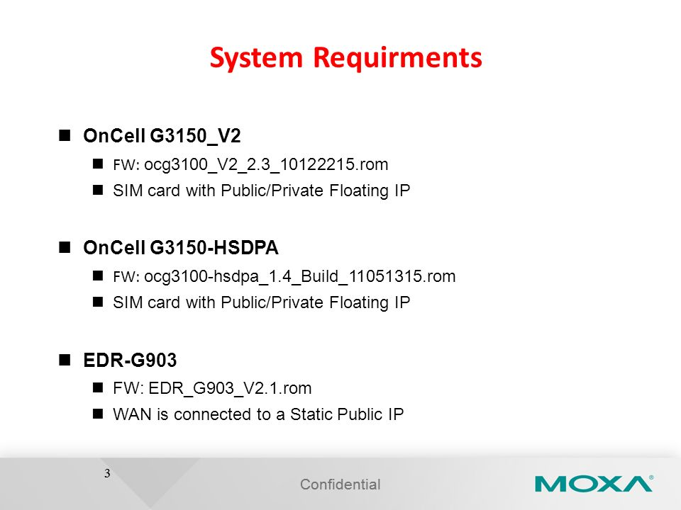 Confidential 3 System Requirments OnCell G3150_V2 FW: ocg3100_V2_2.3_10122215.rom SIM card with Public/Private Floating IP OnCell G3150-HSDPA FW: ocg3
