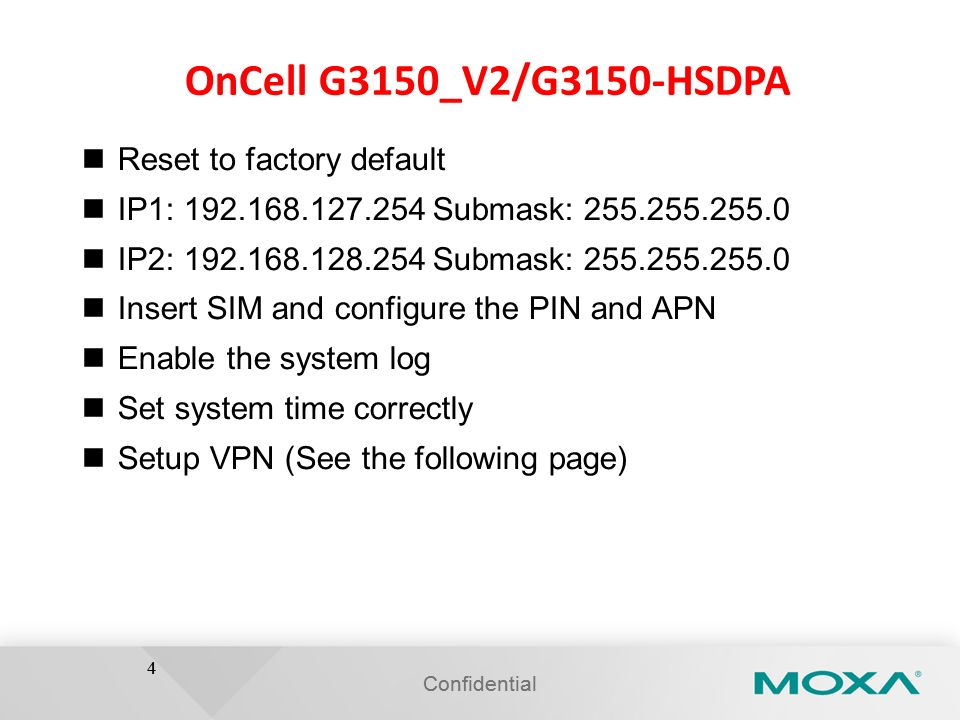 4 OnCell G3150_V2/G3150-HSDPA Reset to factory default IP1: 192.168.127.254 Submask: 255.255.255.0 IP2: 192.168.128.254 Submask: 255.255.255.0 Insert