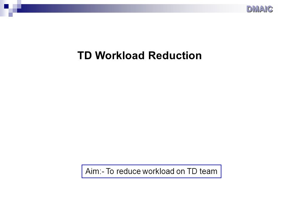 TD Workload Reduction Aim:- To reduce workload on TD team DMAICDMAIC