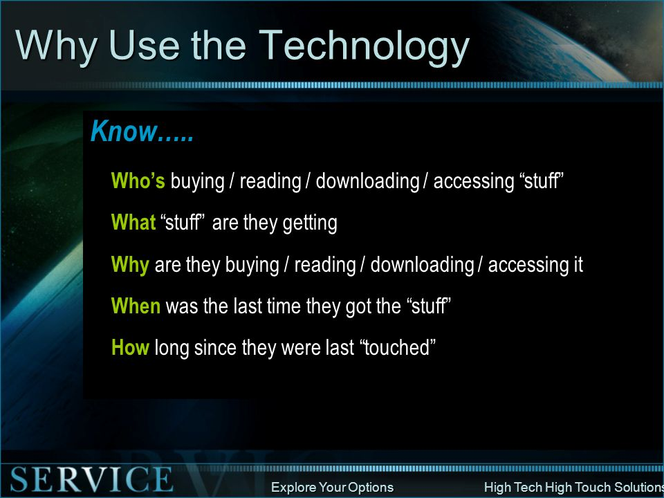 Explore Your Options High Tech High Touch Solutions Why Use the Technology Know….. Whos buying / reading / downloading / accessing stuff What stuff ar