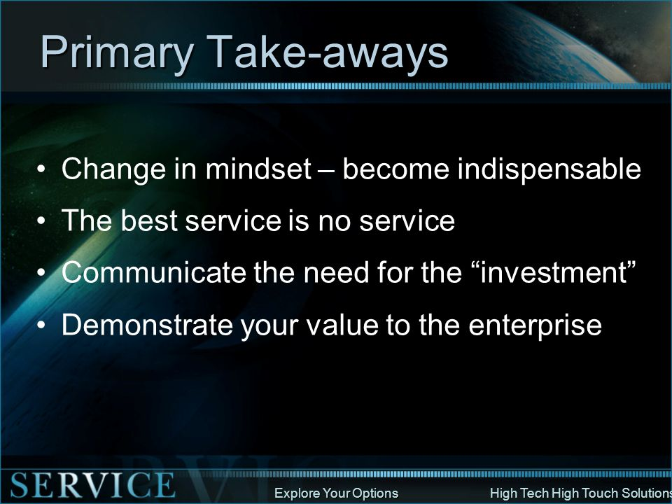 Explore Your Options High Tech High Touch Solutions Primary Take-aways Change in mindset – become indispensable The best service is no service Communi