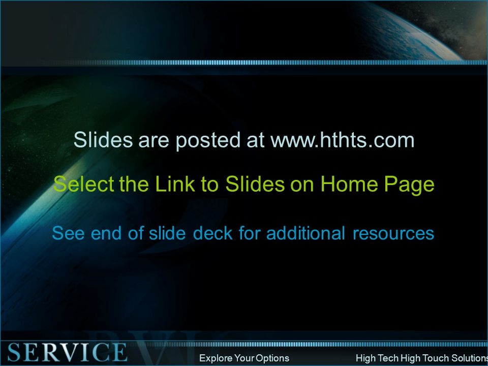 Explore Your Options High Tech High Touch Solutions Slides are posted at www.hthts.com Select the Link to Slides on Home Page See end of slide deck fo