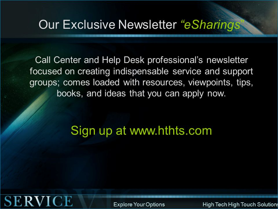 Explore Your Options High Tech High Touch Solutions Our Exclusive Newsletter eSharings Call Center and Help Desk professionals newsletter focused on c