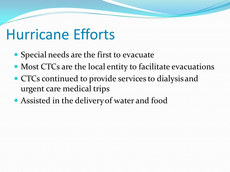 Hurricane Efforts Special needs are the first to evacuate Most CTCs are the local entity to facilitate evacuations CTCs continued to provide services to dialysis and urgent care medical trips Assisted in the delivery of water and food