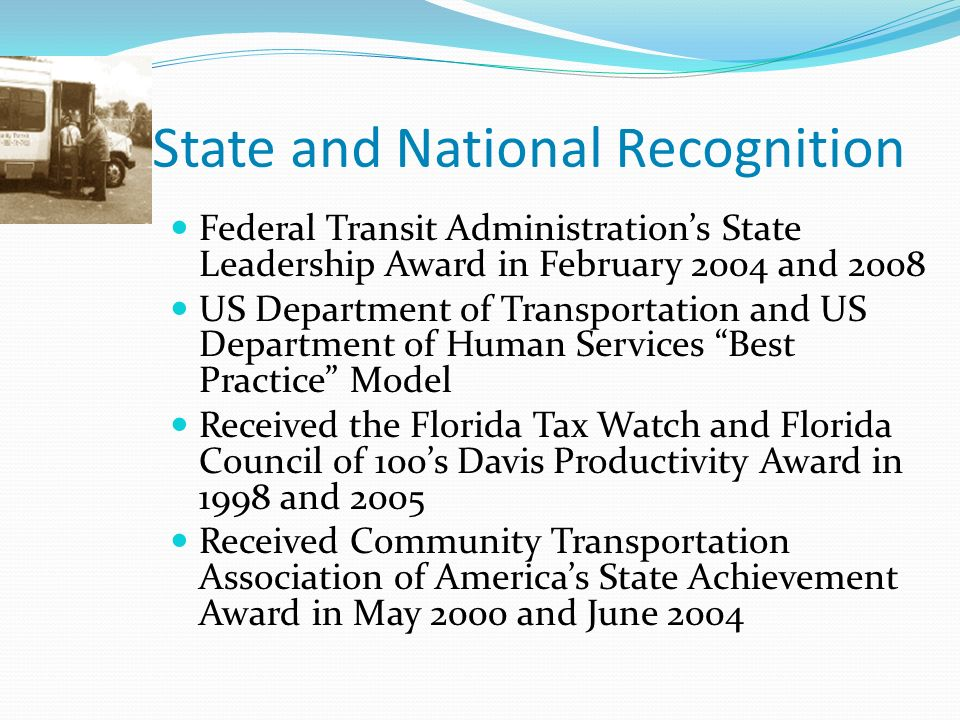 State and National Recognition Federal Transit Administrations State Leadership Award in February 2004 and 2008 US Department of Transportation and US Department of Human Services Best Practice Model Received the Florida Tax Watch and Florida Council of 100s Davis Productivity Award in 1998 and 2005 Received Community Transportation Association of Americas State Achievement Award in May 2000 and June 2004