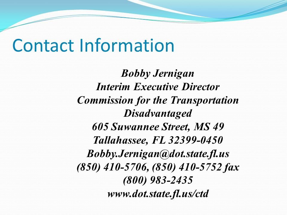 Contact Information Bobby Jernigan Interim Executive Director Commission for the Transportation Disadvantaged 605 Suwannee Street, MS 49 Tallahassee, FL 32399-0450 Bobby.Jernigan@dot.state.fl.us (850) 410-5706, (850) 410-5752 fax (800) 983-2435 www.dot.state.fl.us/ctd