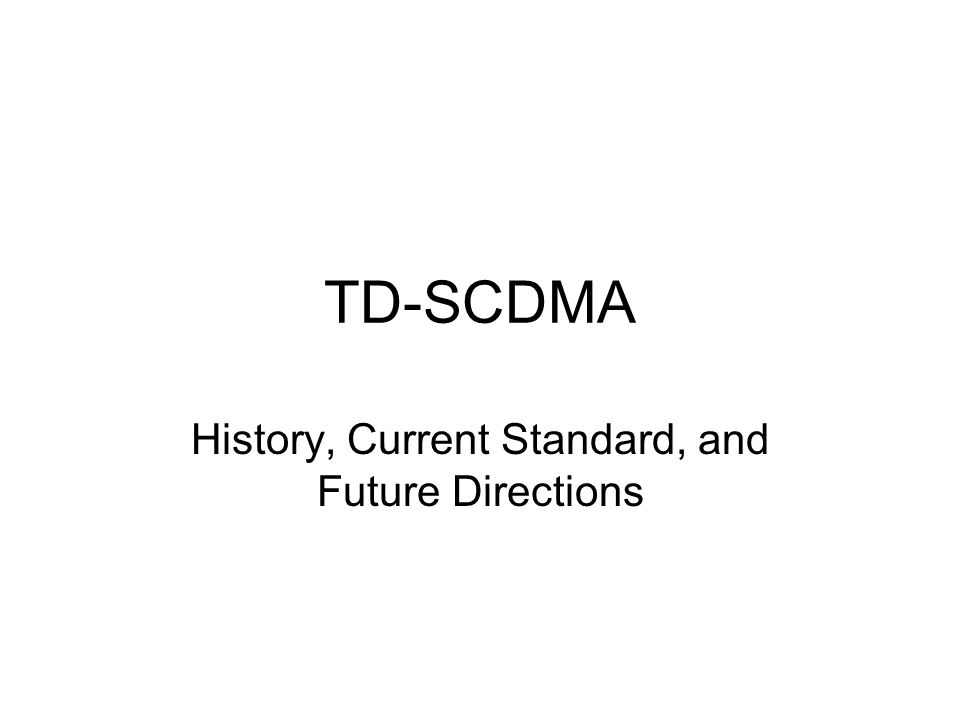 TD-SCDMA History, Current Standard, and Future Directions