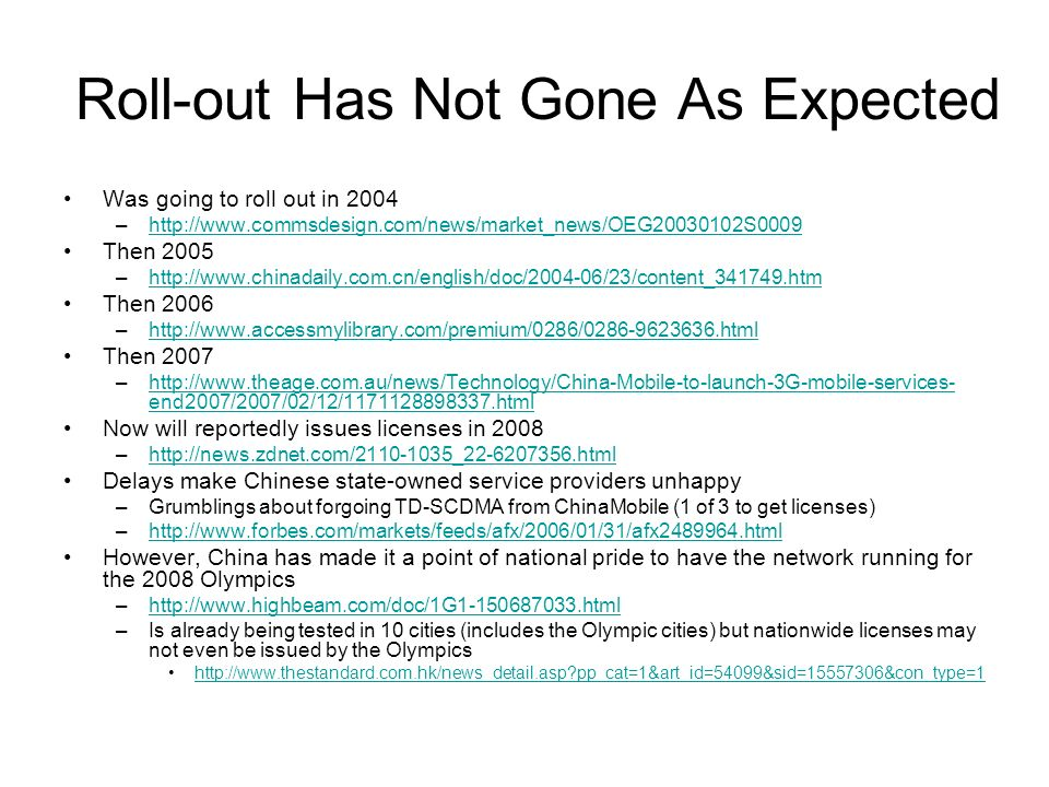 Roll-out Has Not Gone As Expected Was going to roll out in 2004 –http://www.commsdesign.com/news/market_news/OEG20030102S0009http://www.commsdesign.com/news/market_news/OEG20030102S0009 Then 2005 –http://www.chinadaily.com.cn/english/doc/2004-06/23/content_341749.htmhttp://www.chinadaily.com.cn/english/doc/2004-06/23/content_341749.htm Then 2006 –http://www.accessmylibrary.com/premium/0286/0286-9623636.htmlhttp://www.accessmylibrary.com/premium/0286/0286-9623636.html Then 2007 –http://www.theage.com.au/news/Technology/China-Mobile-to-launch-3G-mobile-services- end2007/2007/02/12/1171128898337.htmlhttp://www.theage.com.au/news/Technology/China-Mobile-to-launch-3G-mobile-services- end2007/2007/02/12/1171128898337.html Now will reportedly issues licenses in 2008 –http://news.zdnet.com/2110-1035_22-6207356.htmlhttp://news.zdnet.com/2110-1035_22-6207356.html Delays make Chinese state-owned service providers unhappy –Grumblings about forgoing TD-SCDMA from ChinaMobile (1 of 3 to get licenses) –http://www.forbes.com/markets/feeds/afx/2006/01/31/afx2489964.htmlhttp://www.forbes.com/markets/feeds/afx/2006/01/31/afx2489964.html However, China has made it a point of national pride to have the network running for the 2008 Olympics –http://www.highbeam.com/doc/1G1-150687033.htmlhttp://www.highbeam.com/doc/1G1-150687033.html –Is already being tested in 10 cities (includes the Olympic cities) but nationwide licenses may not even be issued by the Olympics http://www.thestandard.com.hk/news_detail.asp?pp_cat=1&art_id=54099&sid=15557306&con_type=1