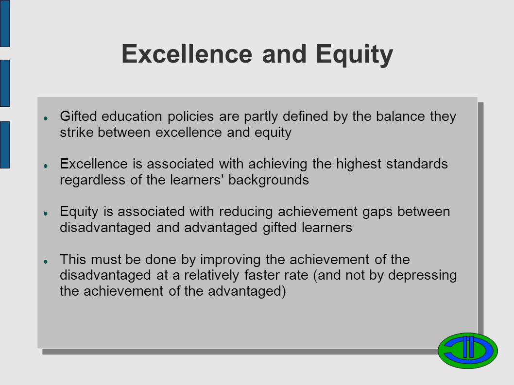 Excellence and Equity Gifted education policies are partly defined by the balance they strike between excellence and equity Excellence is associated with achieving the highest standards regardless of the learners backgrounds Equity is associated with reducing achievement gaps between disadvantaged and advantaged gifted learners This must be done by improving the achievement of the disadvantaged at a relatively faster rate (and not by depressing the achievement of the advantaged)