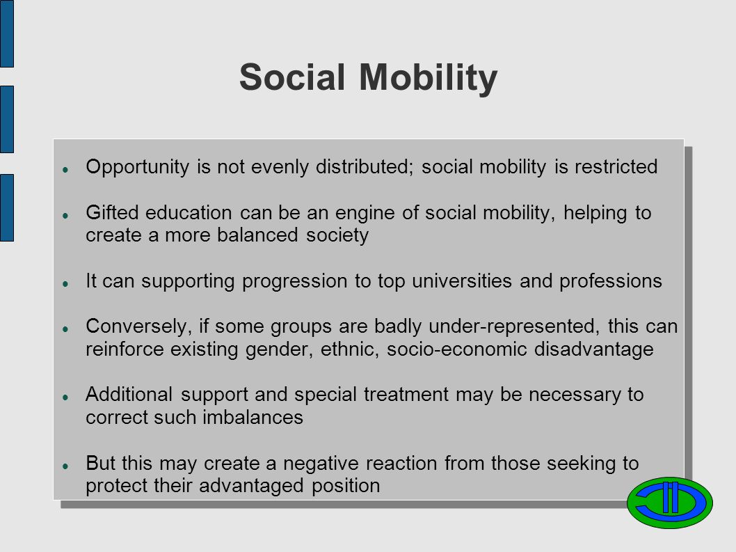 Social Mobility Opportunity is not evenly distributed; social mobility is restricted Gifted education can be an engine of social mobility, helping to create a more balanced society It can supporting progression to top universities and professions Conversely, if some groups are badly under-represented, this can reinforce existing gender, ethnic, socio-economic disadvantage Additional support and special treatment may be necessary to correct such imbalances But this may create a negative reaction from those seeking to protect their advantaged position