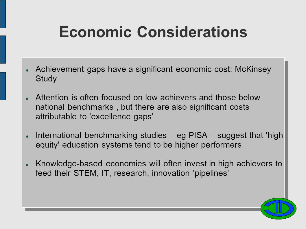 Economic Considerations Achievement gaps have a significant economic cost: McKinsey Study Attention is often focused on low achievers and those below national benchmarks, but there are also significant costs attributable to excellence gaps International benchmarking studies – eg PISA – suggest that high equity education systems tend to be higher performers Knowledge-based economies will often invest in high achievers to feed their STEM, IT, research, innovation pipelines