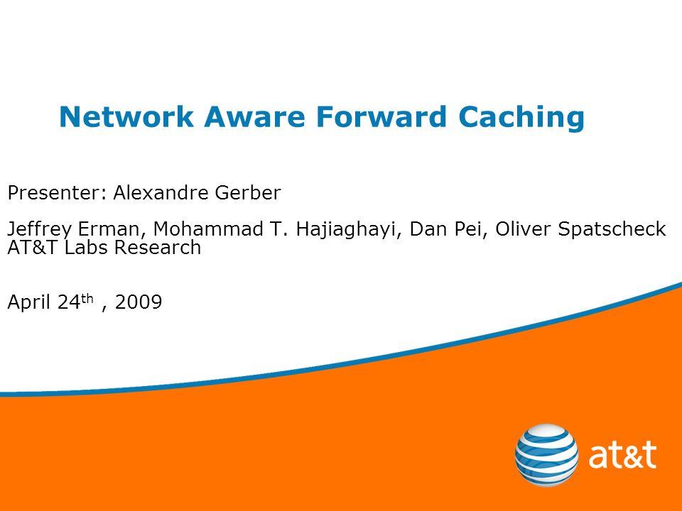 Network Aware Forward Caching Presenter: Alexandre Gerber Jeffrey Erman, Mohammad T.