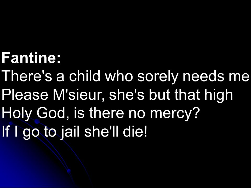 Fantine: There's a child who sorely needs me Please M'sieur, she's but that high Holy God, is there no mercy? If I go to jail she'll die!