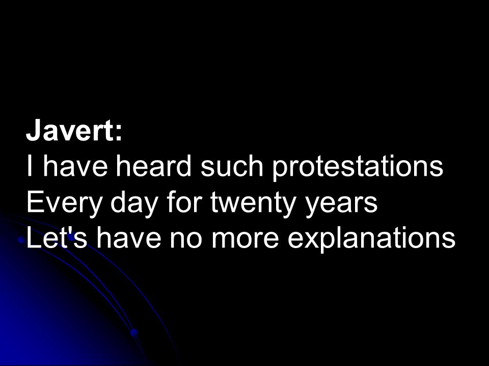 Javert: I have heard such protestations Every day for twenty years Let s have no more explanations