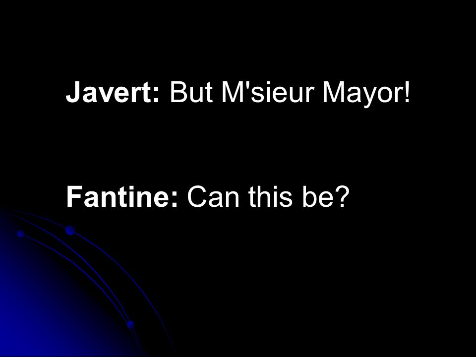 Javert: But M'sieur Mayor! Fantine: Can this be?