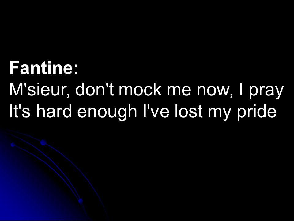 Fantine: M sieur, don t mock me now, I pray It s hard enough I ve lost my pride