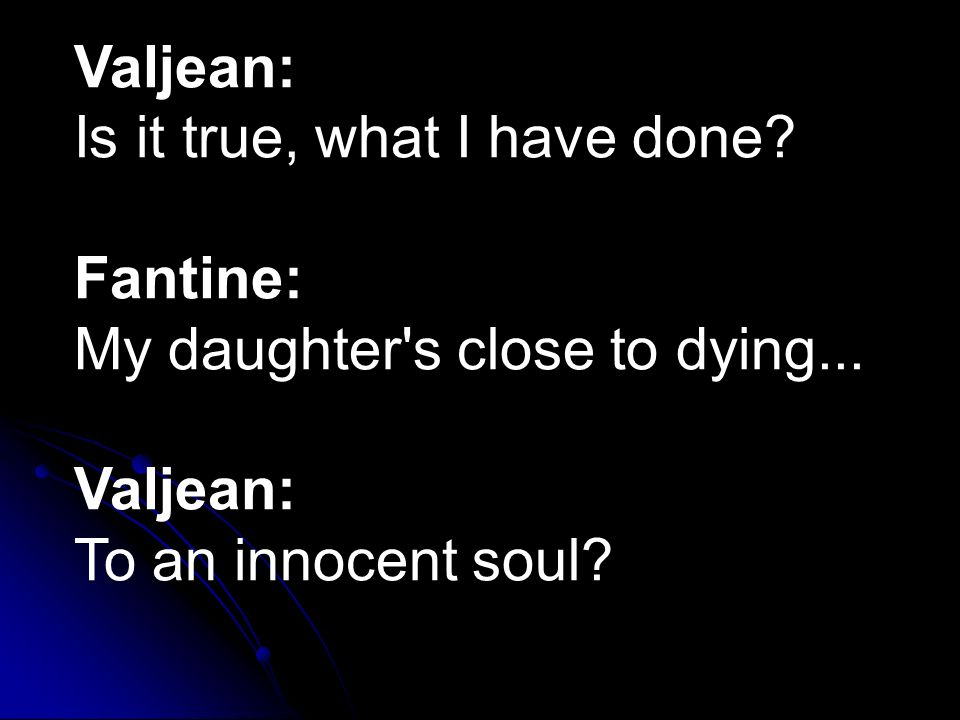 Valjean: Is it true, what I have done? Fantine: My daughter's close to dying... Valjean: To an innocent soul?