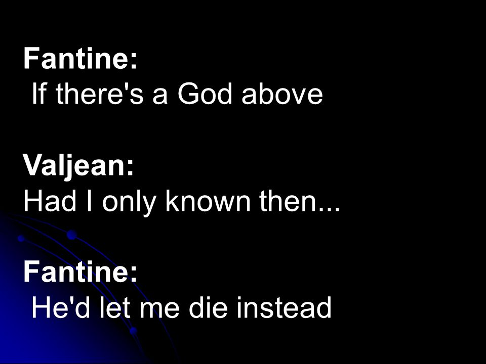Fantine: If there s a God above Valjean: Had I only known then... Fantine: He d let me die instead
