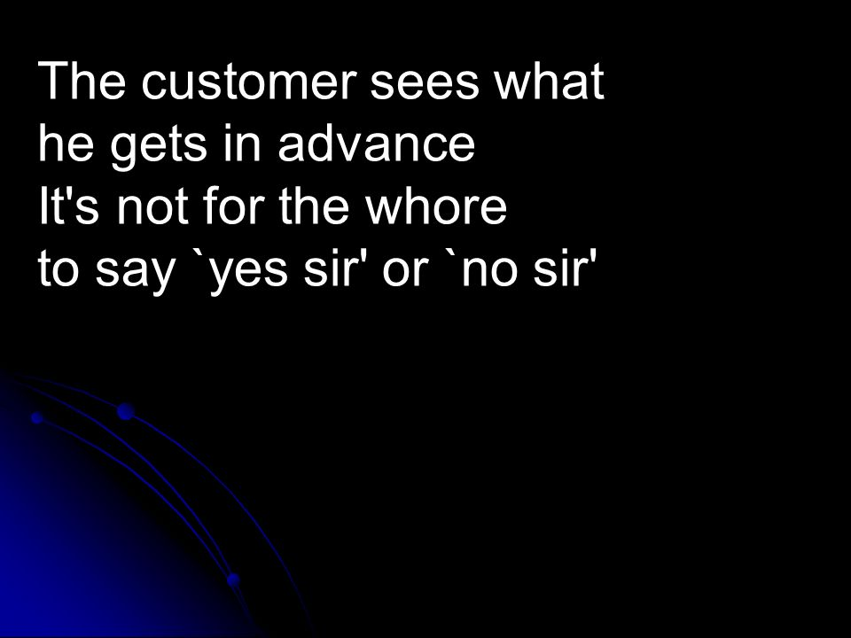 The customer sees what he gets in advance It s not for the whore to say `yes sir or `no sir