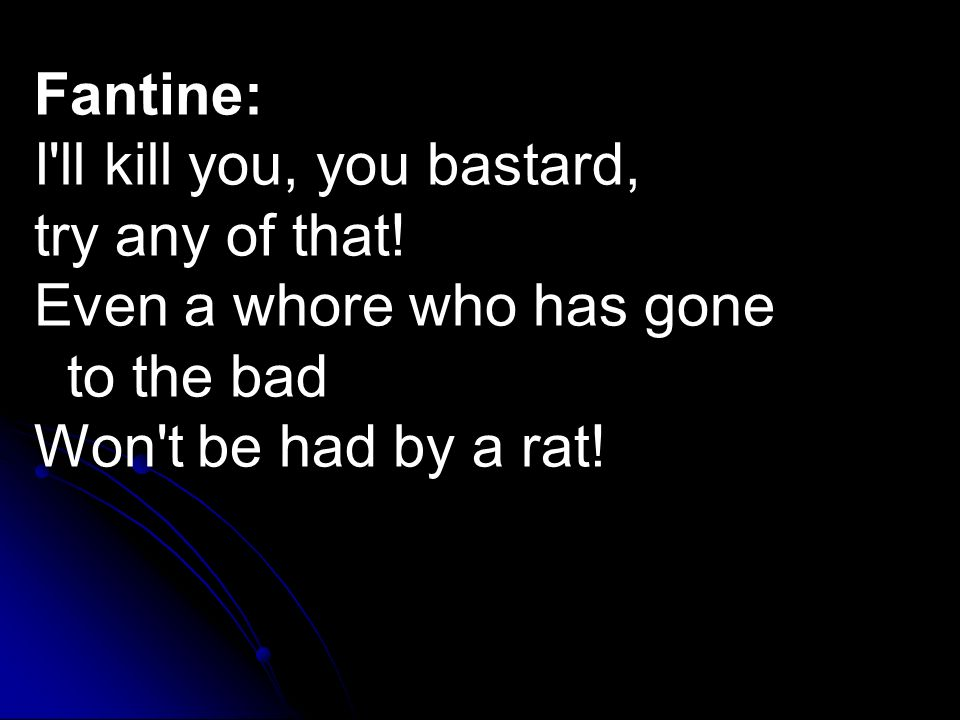 Fantine: I'll kill you, you bastard, try any of that! Even a whore who has gone to the bad Won't be had by a rat!