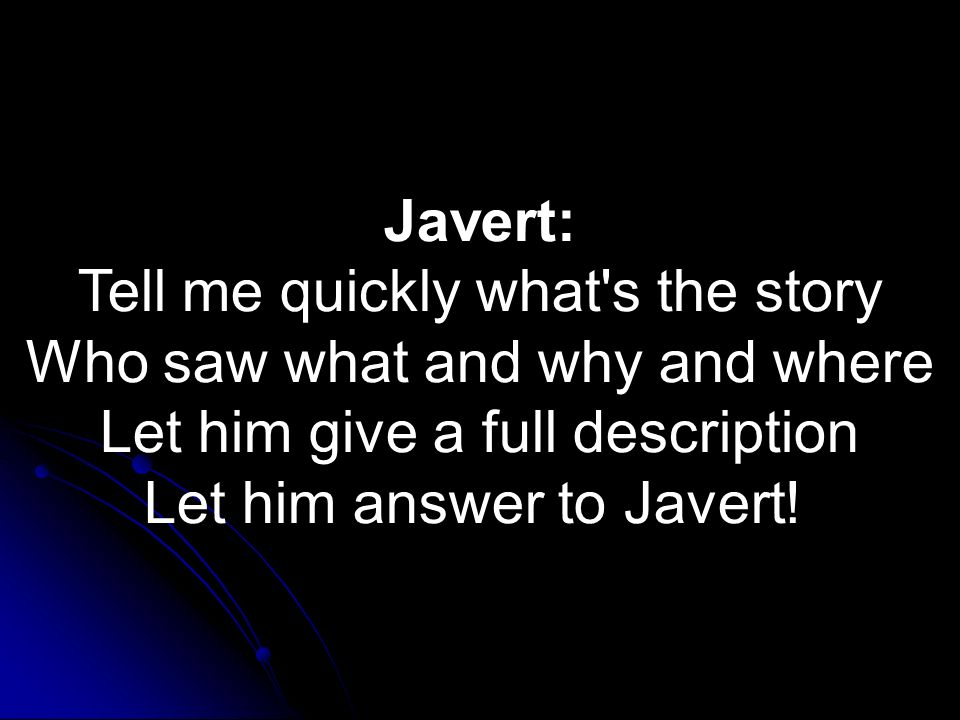 Javert: Tell me quickly what's the story Who saw what and why and where Let him give a full description Let him answer to Javert!
